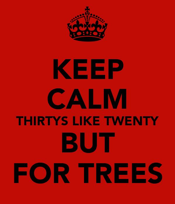 KEEP CALM THIRTYS LIKE TWENTY BUT FOR TREES