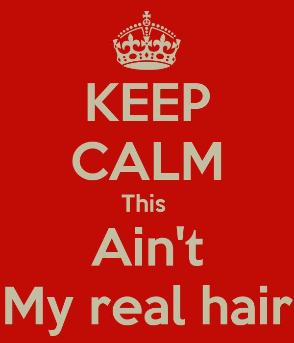 KEEP CALM This  Ain't My real hair