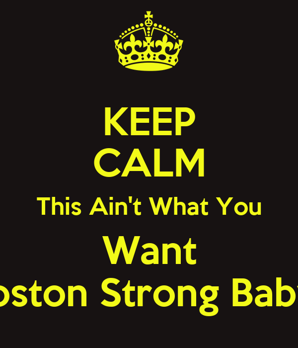 KEEP CALM This Ain't What You Want Boston Strong Baby!!