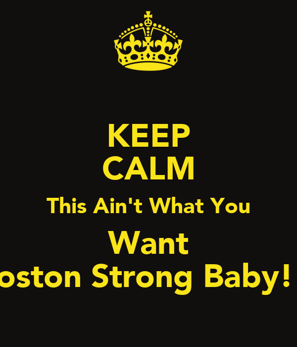 KEEP CALM This Ain't What You Want Boston Strong Baby!!!