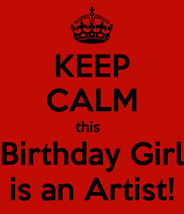 KEEP CALM this   Birthday Girl is an Artist!