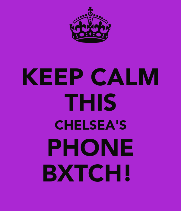 KEEP CALM THIS CHELSEA'S PHONE BXTCH!