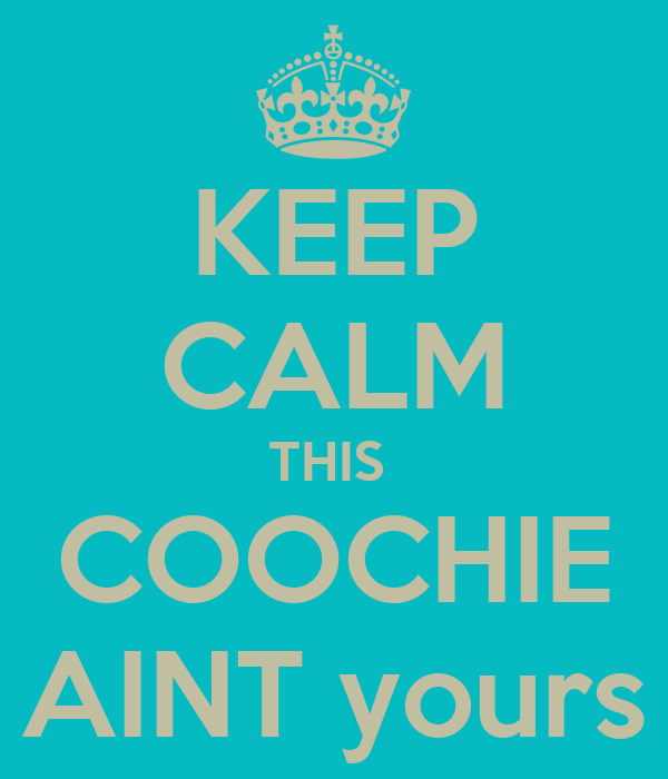 KEEP CALM THIS  COOCHIE AINT yours