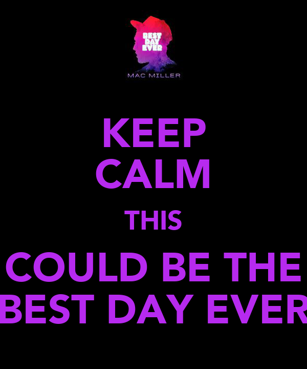 KEEP CALM THIS COULD BE THE BEST DAY EVER