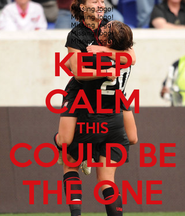 KEEP CALM THIS COULD BE THE ONE