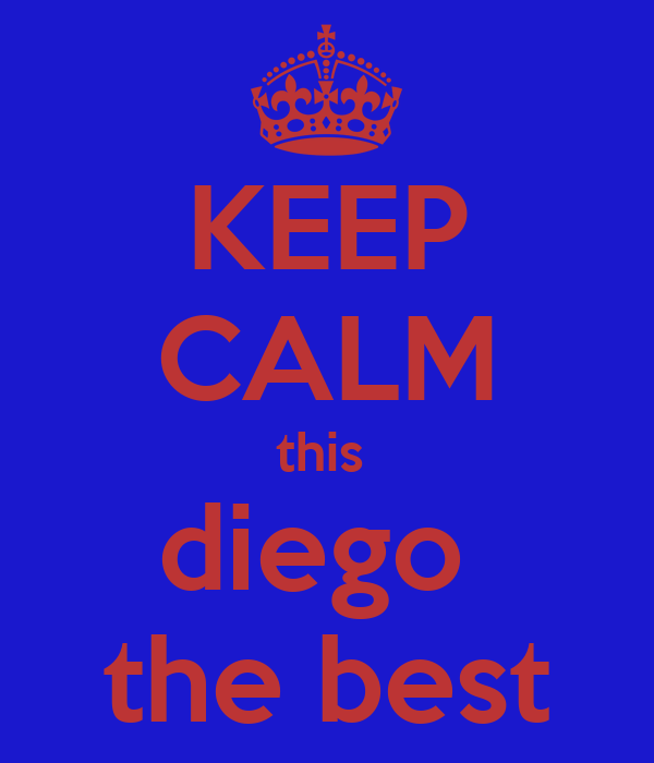 KEEP CALM this  diego  the best