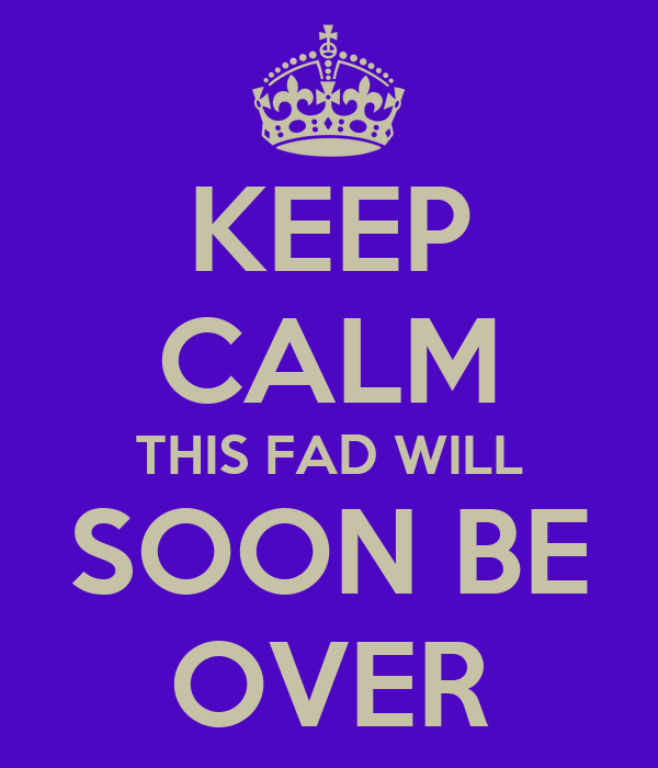 KEEP CALM THIS FAD WILL SOON BE OVER