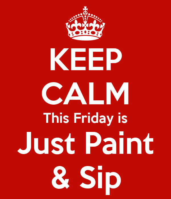 KEEP CALM This Friday is Just Paint & Sip