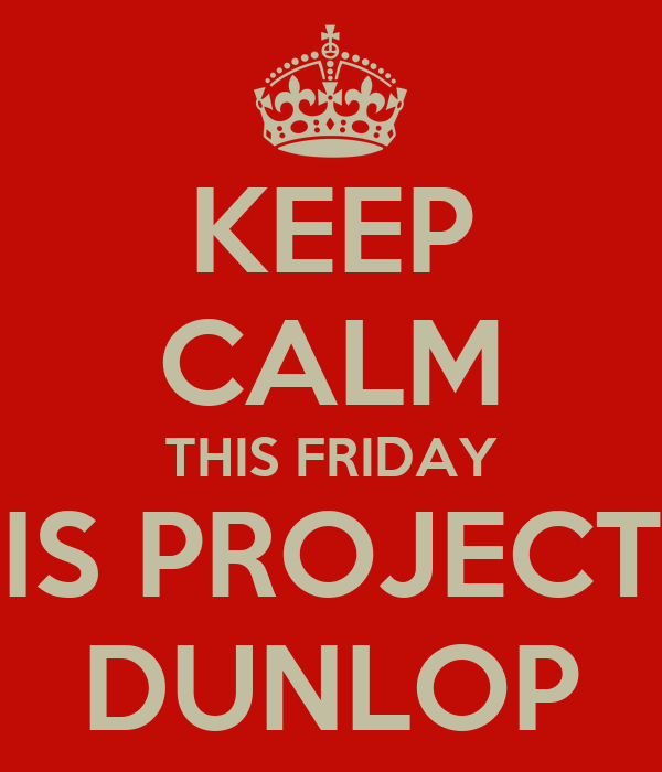 KEEP CALM THIS FRIDAY IS PROJECT DUNLOP