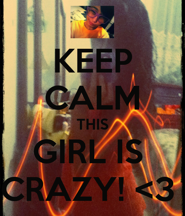 KEEP CALM THIS GIRL IS  CRAZY! <3