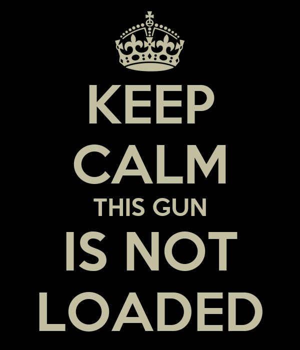 KEEP CALM THIS GUN IS NOT LOADED