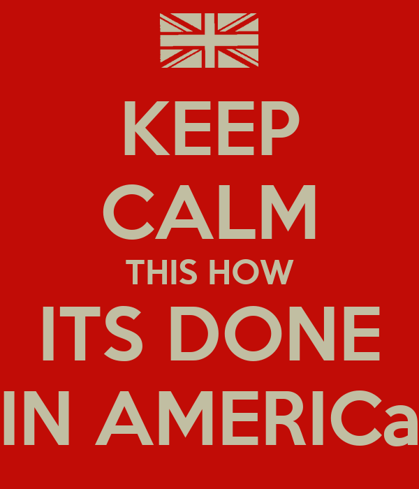 KEEP CALM THIS HOW ITS DONE IN AMERICa