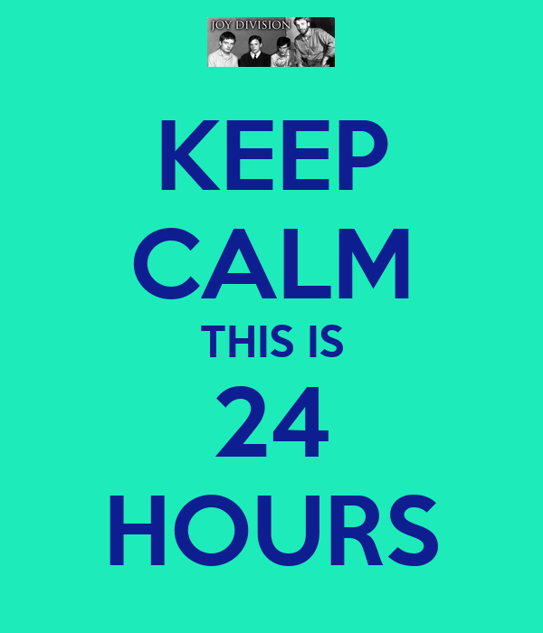 KEEP CALM THIS IS 24 HOURS
