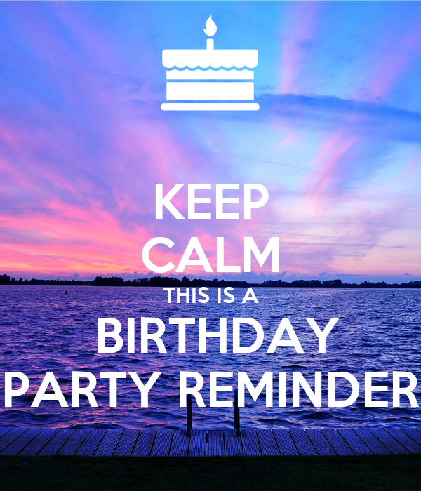 KEEP CALM THIS IS A  BIRTHDAY PARTY REMINDER