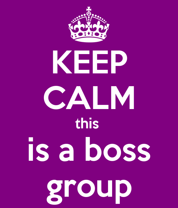 KEEP CALM this  is a boss group