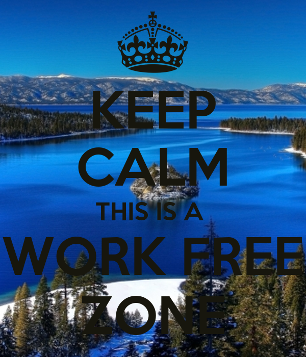 KEEP CALM THIS IS A  WORK FREE ZONE