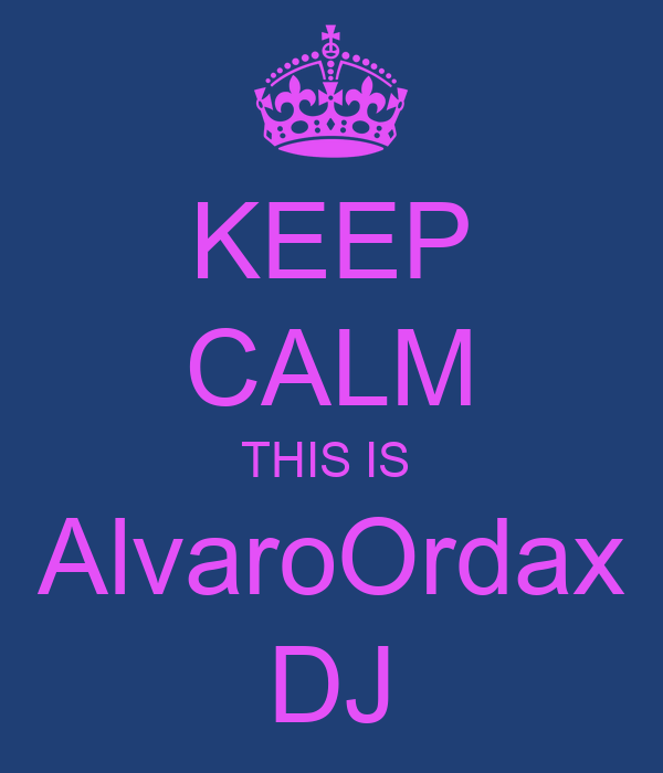 KEEP CALM THIS IS  AlvaroOrdax DJ