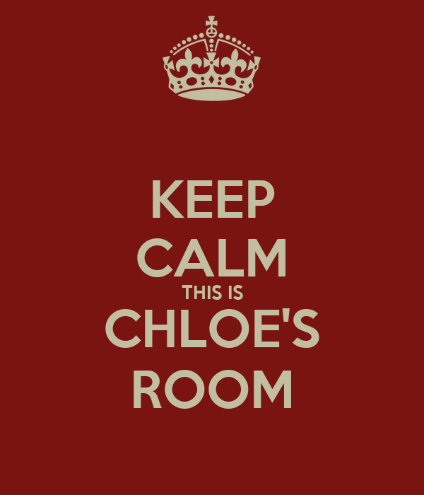 KEEP CALM THIS IS CHLOE'S ROOM