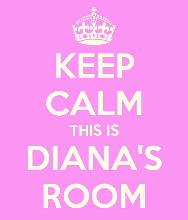 KEEP CALM THIS IS DIANA'S ROOM