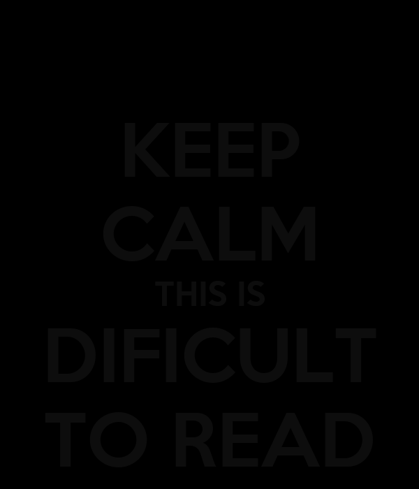 KEEP CALM THIS IS DIFICULT TO READ