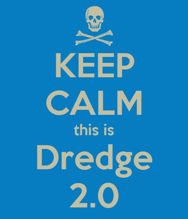 KEEP CALM this is Dredge 2.0
