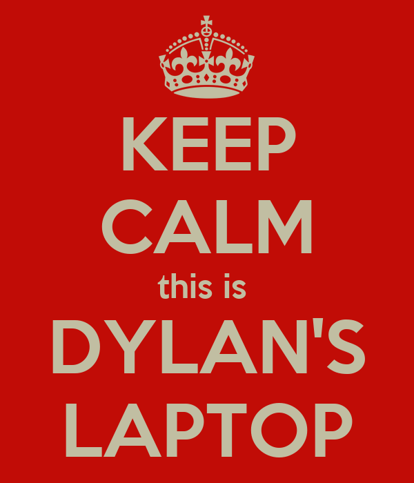 KEEP CALM this is  DYLAN'S LAPTOP