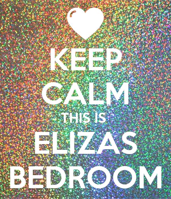 KEEP CALM THIS IS  ELIZAS BEDROOM