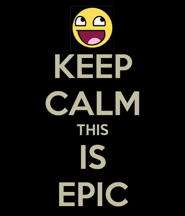 KEEP CALM THIS IS EPIC