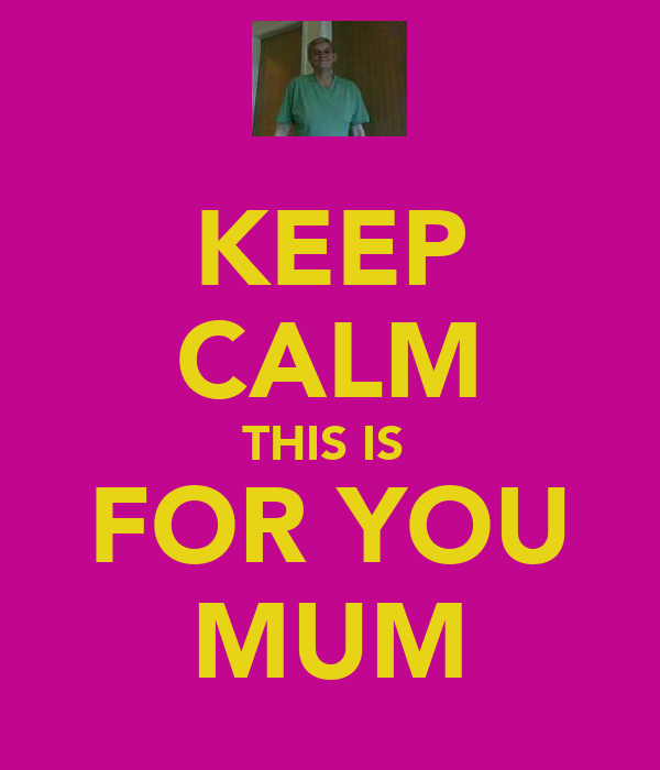 KEEP CALM THIS IS  FOR YOU MUM