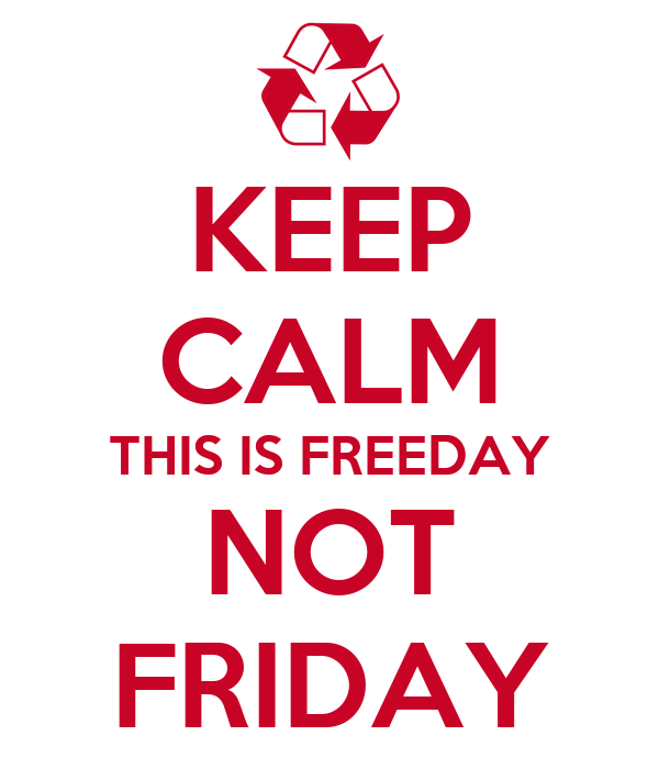 KEEP CALM THIS IS FREEDAY NOT FRIDAY