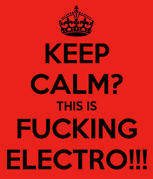 KEEP CALM? THIS IS FUCKING ELECTRO!!!