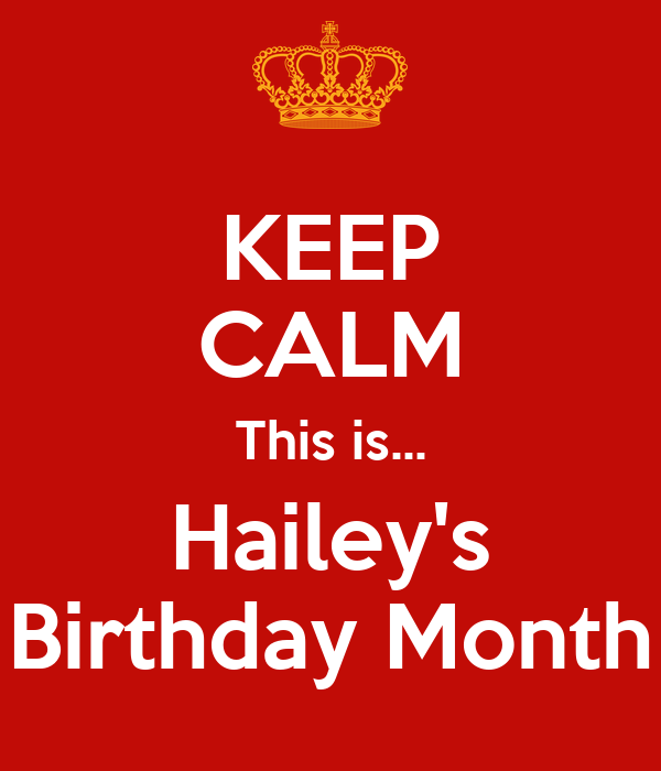 KEEP CALM This is... Hailey's Birthday Month