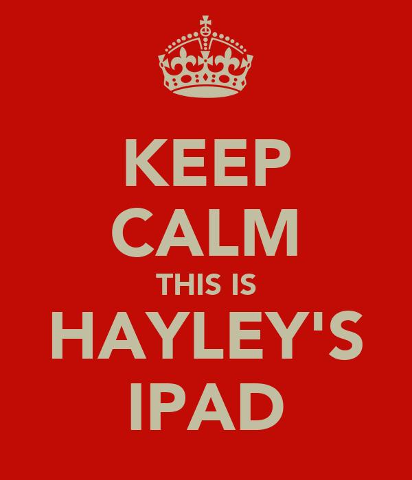 KEEP CALM THIS IS HAYLEY'S IPAD