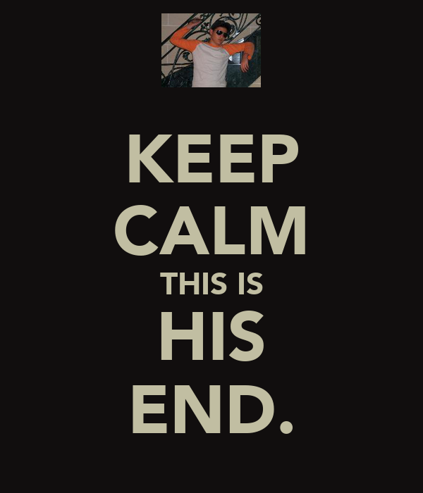 KEEP CALM THIS IS HIS END.