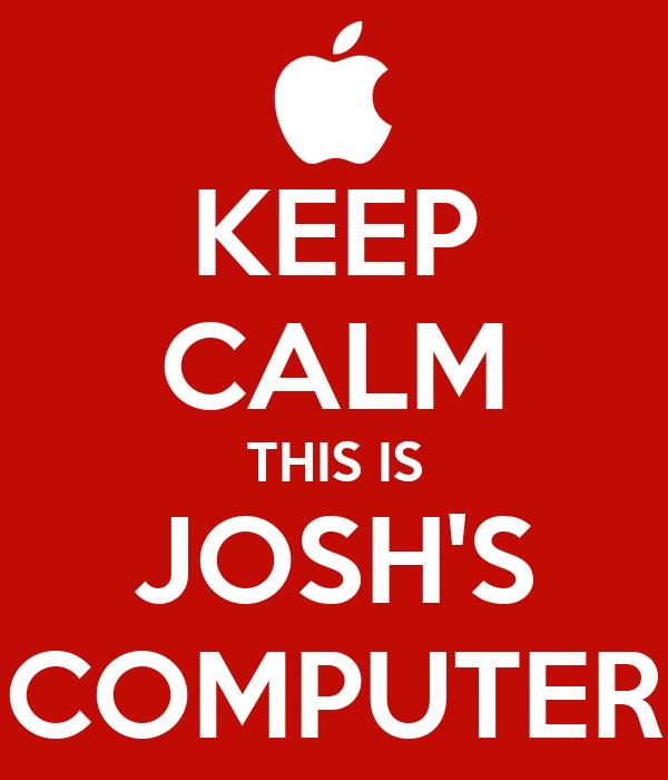 KEEP CALM THIS IS JOSH'S COMPUTER