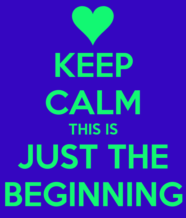 KEEP CALM THIS IS JUST THE BEGINNING