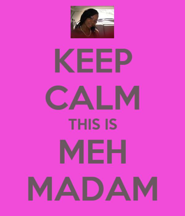 KEEP CALM THIS IS MEH MADAM
