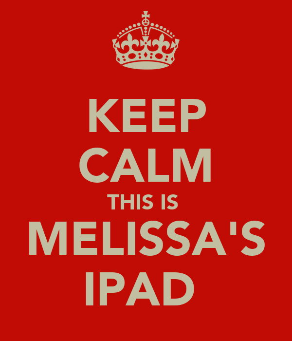 KEEP CALM THIS IS  MELISSA'S IPAD