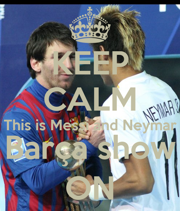 KEEP CALM This is Messi and Neymar Barça show ON