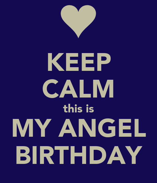 KEEP CALM this is MY ANGEL BIRTHDAY