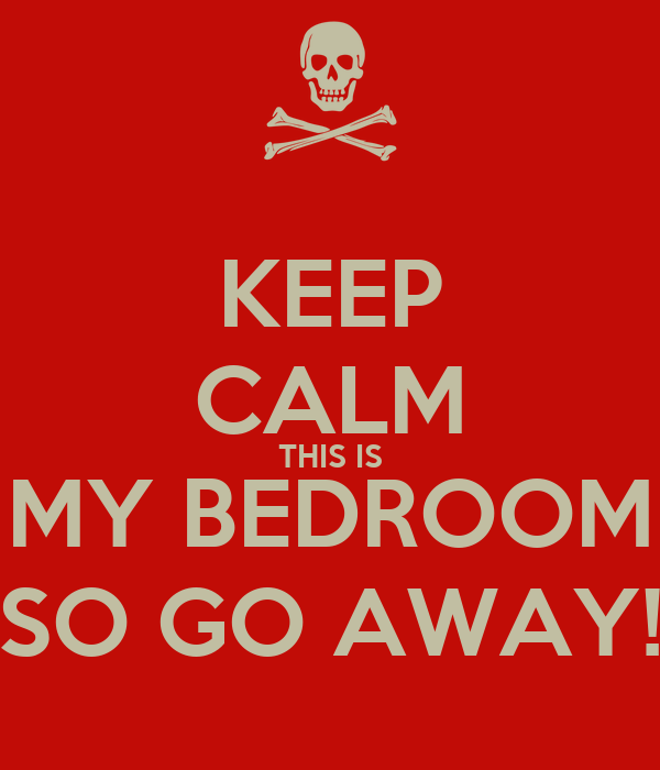 KEEP CALM THIS IS MY BEDROOM SO GO AWAY!