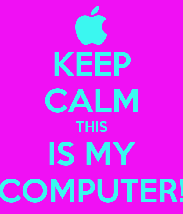 KEEP CALM THIS IS MY COMPUTER!