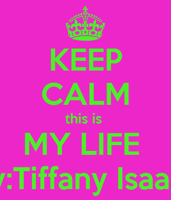 KEEP CALM this is  MY LIFE  By:Tiffany Isaacs
