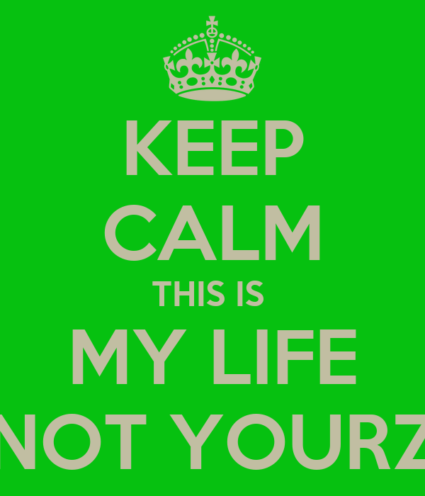 KEEP CALM THIS IS  MY LIFE NOT YOURZ