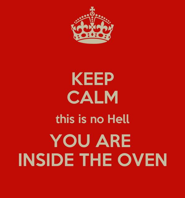 KEEP CALM this is no Hell YOU ARE  INSIDE THE OVEN