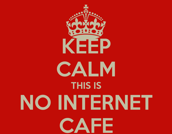 KEEP CALM THIS IS NO INTERNET CAFE