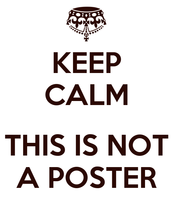 KEEP CALM  THIS IS NOT A POSTER