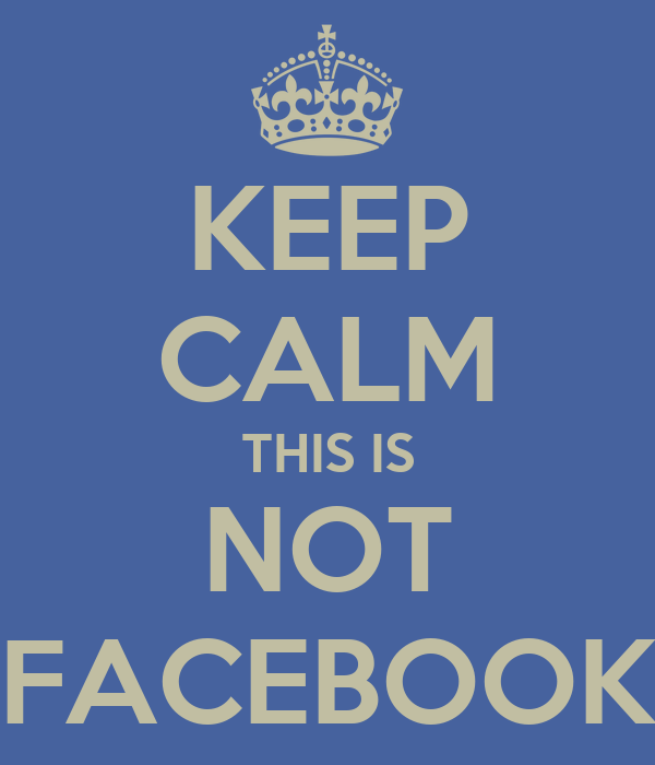 KEEP CALM THIS IS NOT FACEBOOK