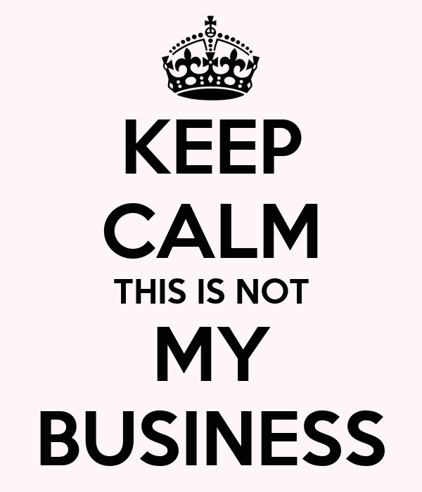 KEEP CALM THIS IS NOT MY BUSINESS
