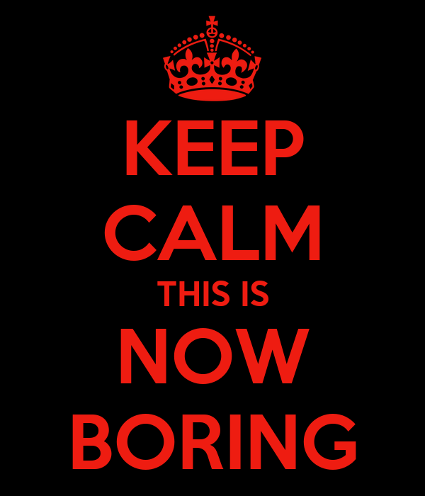 KEEP CALM THIS IS NOW BORING
